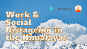 Work & Social Distancing in the Himalayas : Update Nepal (Harmony Thank you for the nice T-shirts)